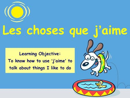 Les choses que j aime Learning Objective: To know how to use j aime to talk about things I like to do.