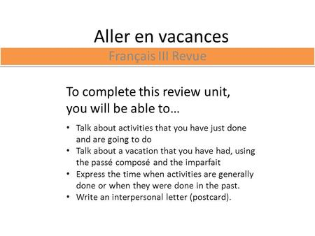 Aller en vacances Français III Revue To complete this review unit, you will be able to… Talk about activities that you have just done and are going to.