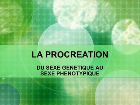 LA PROCREATION DU SEXE GENETIQUE AU SEXE PHENOTYPIQUE.