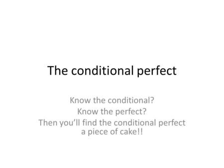 The conditional perfect Know the conditional? Know the perfect? Then youll find the conditional perfect a piece of cake!!