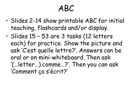 ABC Slides 2-14 show printable ABC for initial teaching, flashcards and/or display. Slides 15 – 53 are 3 tasks (12 letters each) for practice. Show the.