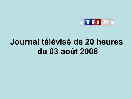 Journal télévisé de 20 heures du 03 août 2008. Use the buttons below the video to hear it played, to pause it and to stop it. It lasts roughly 60 seconds.