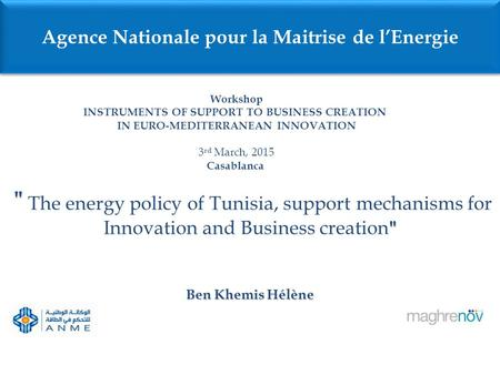 The energy policy of Tunisia, support mechanisms for Innovation and Business creation  Ben Khemis Hélène Agence Nationale pour la Maitrise de l'Energie.