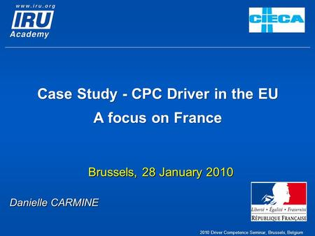 Case Study - CPC Driver in the EU A focus on France Brussels, 28 January 2010 Danielle CARMINE 2010 Driver Competence Seminar, Brussels, Belgium.