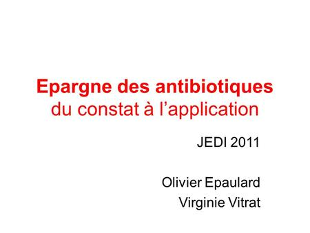 Epargne des antibiotiques du constat à l'application JEDI 2011 Olivier Epaulard Virginie Vitrat.