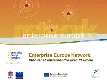 Enterprise Europe Network, Innover et entreprendre avec l'Europe European Commission Enterprise and Industry.