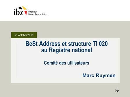 21 octobre 2015 BeSt Address et structure TI 020 au Registre national Comité des utilisateurs Marc Ruymen.