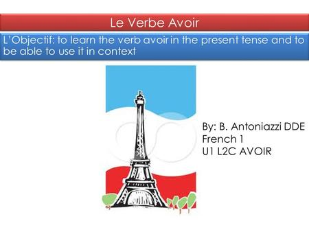 Le Verbe Avoir L'Objectif: to learn the verb avoir in the present tense and to be able to use it in context By: B. Antoniazzi DDE French 1 U1 L2C AVOIR.