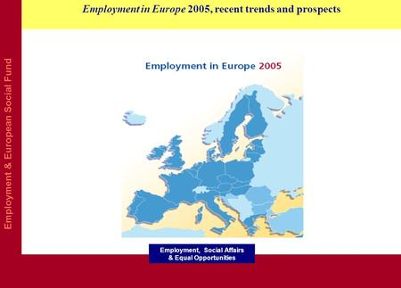 Employment & European Social Fund Employment in Europe 2005, recent trends and prospects Employment, Social Affairs & Equal Opportunities.