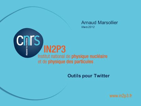 ______________________________________________ Arnaud Marsollier Mars 2012 Outils pour Twitter www.in2p3.fr.