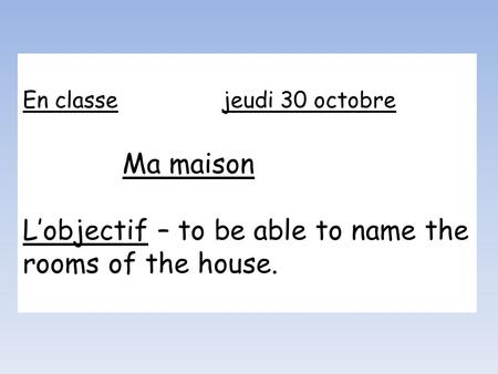 En classejeudi 30 octobre Ma maison Lobjectif – to be able to name the rooms of the house.