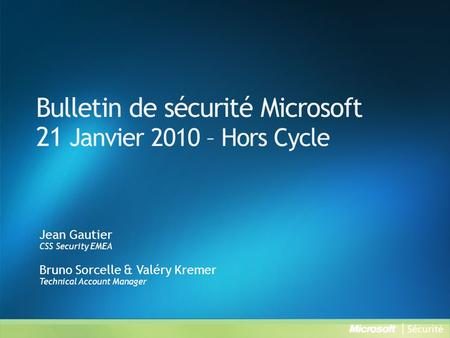 Bulletin de sécurité Microsoft 21 Janvier 2010 – Hors Cycle Jean Gautier CSS Security EMEA Bruno Sorcelle & Valéry Kremer Technical Account Manager.