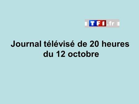 Journal télévisé de 20 heures du 12 octobre. Use the buttons below the video to hear it played, to pause it and to stop it. It lasts roughly 60 seconds.