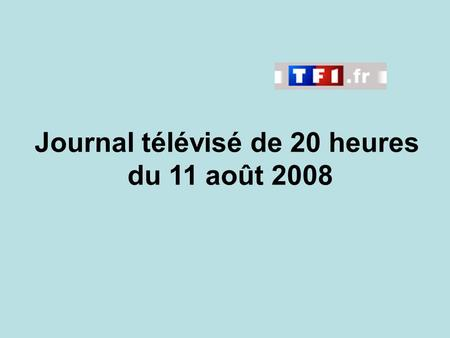 Journal télévisé de 20 heures du 11 août 2008. Use the buttons below the video to hear it played, to pause it and to stop it. It lasts roughly 60 seconds.