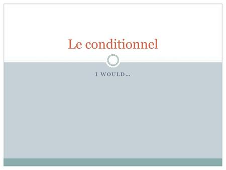 Le conditionnel I would….