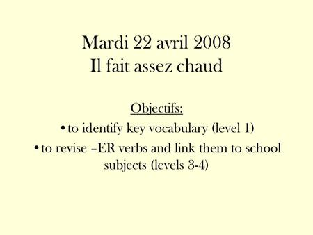 Mardi 22 avril 2008 Il fait assez chaud Objectifs: to identify key vocabulary (level 1) to revise –ER verbs and link them to school subjects (levels 3-4)