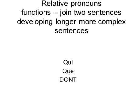 Relative pronouns functions – join two sentences developing longer more complex sentences Qui Que DONT.