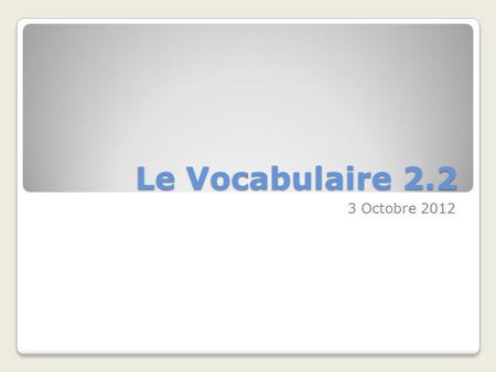 Le Vocabulaire 2.2 3 Octobre 2012.