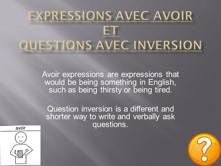 Avoir expressions are expressions that would be being something in English, such as being thirsty or being tired. Question inversion is a different and.