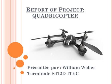 R EPORT OF P ROJECT : QUADRICOPTER Présentée par : William Weber Terminale STI2D ITEC.