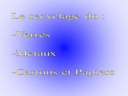 I/ Le verre : -Comment recycle-t-on ? -Où les recycle-t-on ? -Pourquoi Les recycle-t-on ? II/ Les métaux : -Comment recycle-t-on ? -Où les recycle-t-on.
