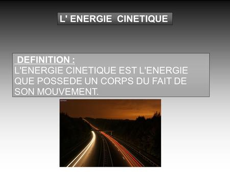 L' ENERGIE CINETIQUE DEFINITION : L'ENERGIE CINETIQUE EST L'ENERGIE QUE POSSEDE UN CORPS DU FAIT DE SON MOUVEMENT.