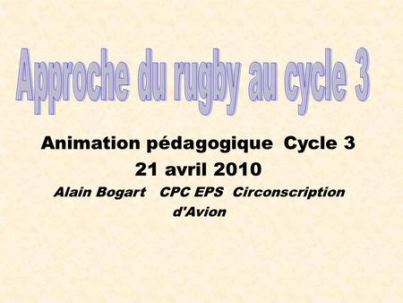 Animation pédagogique Cycle 3 21 avril 2010 Alain Bogart CPC EPS Circonscription d'Avion.