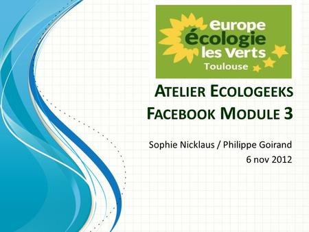 A TELIER E COLOGEEKS F ACEBOOK M ODULE 3 Sophie Nicklaus / Philippe Goirand 6 nov 2012.
