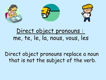 Direct object pronouns : me, te, le, la, nous, vous, les Direct object pronouns replace a noun that is not the subject of the verb.