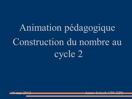 Animation pédagogique Construction du nombre au cycle 2 16 mai 2012 Annie Soloch CPC EPS.