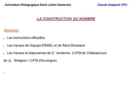 ● Animation Pédagogique Saint Julien-Genevois Claude Gaspard CPC ● LA CONSTRUCTION DU NOMBRE ● Sources : ● Les instructions officielles ● Les travaux de.