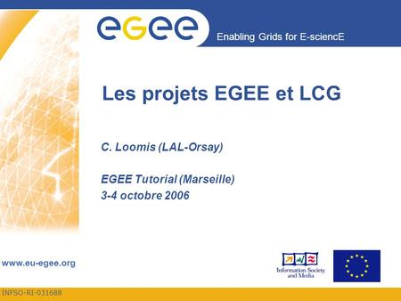 INFSO-RI-031688 Enabling Grids for E-sciencE  Les projets EGEE et LCG C. Loomis (LAL-Orsay) EGEE Tutorial (Marseille) 3-4 octobre 2006.