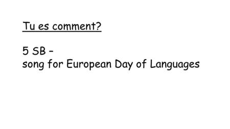 Tu es comment? 5 SB – song for European Day of Languages.