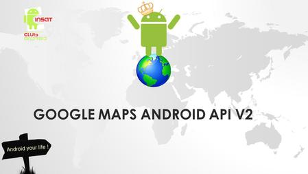 GOOGLE MAPS ANDROID API V2. INTRODUCTION TO THE GOOGLE MAPS ANDROID API V2.