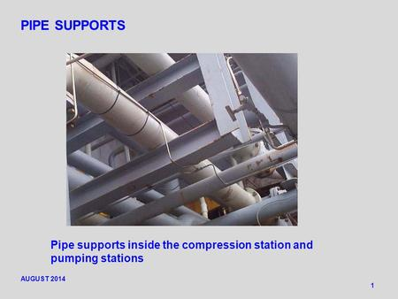 PIPE SUPPORTS 1 Pipe supports inside the compression station and pumping stations AUGUST 2014.