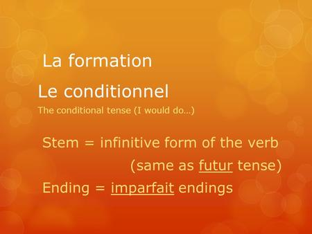 Le conditionnel The conditional tense (I would do…) La formation Stem = infinitive form of the verb (same as futur tense) Ending = imparfait endings.