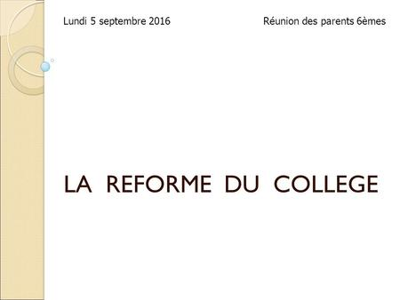 LA REFORME DU COLLEGE Lundi 5 septembre 2016Réunion des parents 6èmes.