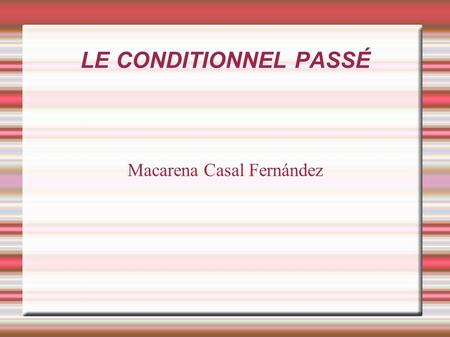 LE CONDITIONNEL PASSÉ Macarena Casal Fernández. LE CONDITIONNEL PASSÉ Sa formation Son emploi Exercices.
