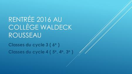 RENTRÉE 2016 AU COLLÈGE WALDECK ROUSSEAU Classes du cycle 3 ( 6 e ) Classes du cycle 4 ( 5 e, 4 e, 3 e )