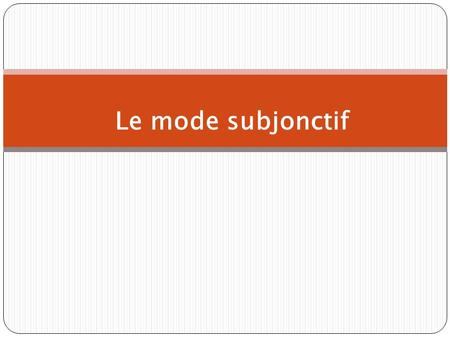 Le mode subjonctif. The present subjunctive The subjunctive is a mood, not a tense.The mood of the verb determines how we view an event. The subjunctive.
