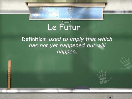 Le Futur Definition: used to imply that which has not yet happened but will happen.
