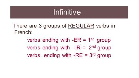 Infinitive There are 3 groups of REGULAR verbs in French: verbs ending with -ER = 1 st group verbs ending with -IR = 2 nd group verbs ending with -RE =