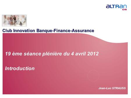 Club Innovation Banque-Finance-Assurance Jean-Luc STRAUSS 19 ème séance plénière du 4 avril 2012 Introduction.