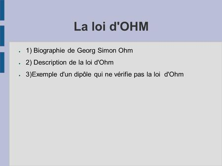 La loi d'OHM ● 1) Biographie de Georg Simon Ohm ● 2) Description de la loi d'Ohm ● 3)Exemple d'un dipôle qui ne vérifie pas la loi d'Ohm.