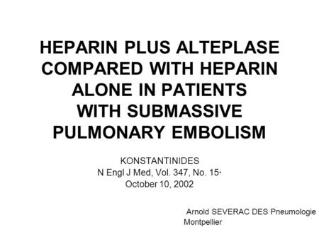 HEPARIN PLUS ALTEPLASE COMPARED WITH HEPARIN ALONE IN PATIENTS WITH SUBMASSIVE PULMONARY EMBOLISM KONSTANTINIDES N Engl J Med, Vol. 347, No. 15· October.