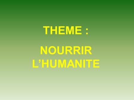 THEME : NOURRIR L'HUMANITE.