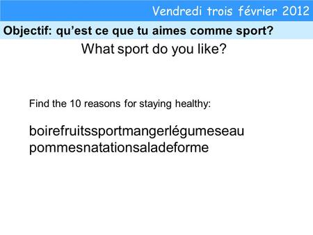 What sport do you like? Vendredi trois février 2012 Objectif: quest ce que tu aimes comme sport? Find the 10 reasons for staying healthy: boirefruitssportmangerlégumeseau.