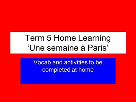 Term 5 Home Learning Une semaine à Paris Vocab and activities to be completed at home.