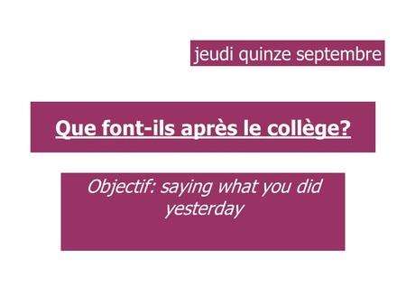 Que font-ils après le collège? Objectif: saying what you did yesterday jeudi quinze septembre.