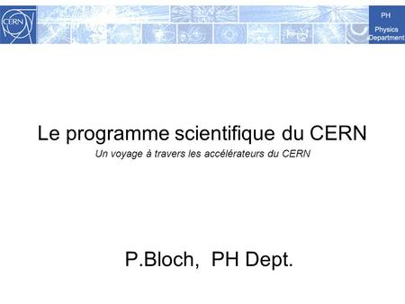 Le programme scientifique du CERN Un voyage à travers les accélérateurs du CERN P.Bloch, PH Dept.